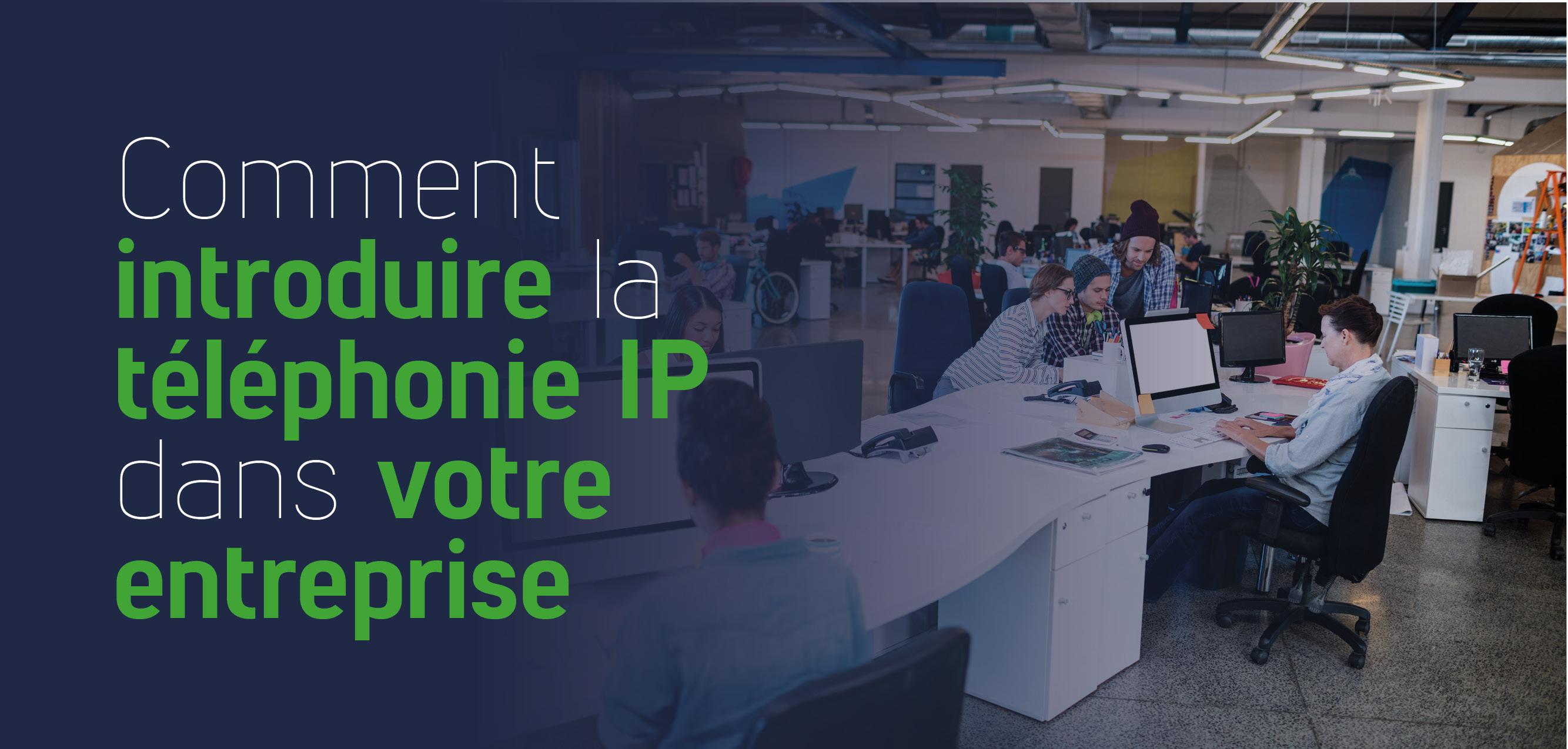Comment introduire la téléphonie IP dans votre entreprise
